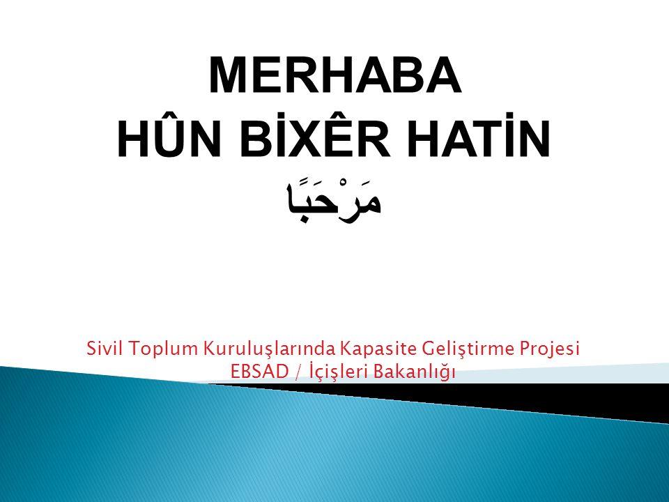 MERHABA HÛN BİXÊR HATİN مَرْحَبًا Sivil Toplum Kuruluşlarında Kapasite Geliştirme Projesi EBSAD / İçişleri Bakanlığı