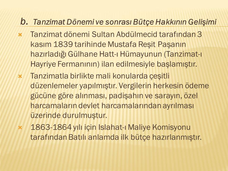 b. Tanzimat Dönemi ve sonrası Bütçe Hakkının Gelişimi  Tanzimat dönemi Sultan Abdülmecid tarafından 3 kasım 1839 tarihinde Mustafa Reşit Paşanın hazı