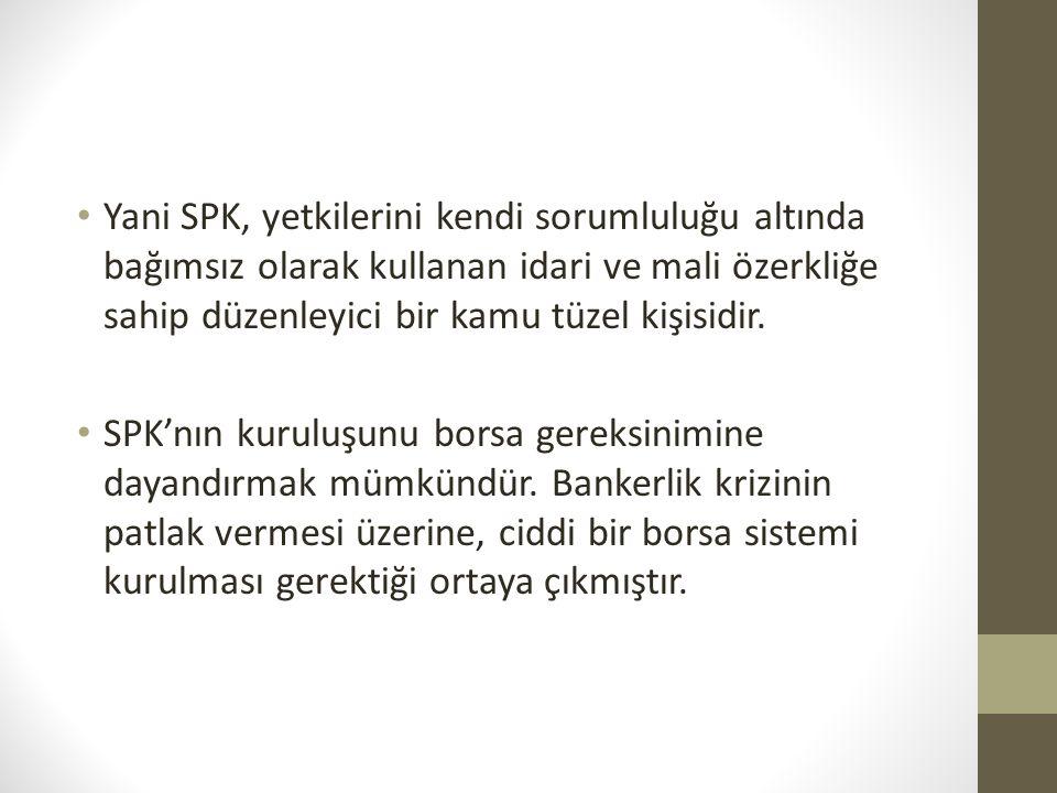 • Yani SPK, yetkilerini kendi sorumluluğu altında bağımsız olarak kullanan idari ve mali özerkliğe sahip düzenleyici bir kamu tüzel kişisidir. • SPK'n