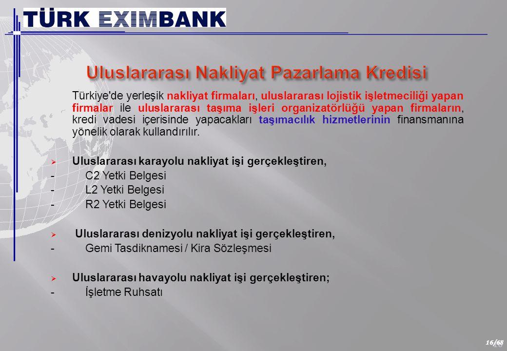 16 16/68 Türkiye de yerleşik nakliyat firmaları, uluslararası lojistik işletmeciliği yapan firmalar ile uluslararası taşıma işleri organizatörlüğü yapan firmaların, kredi vadesi içerisinde yapacakları taşımacılık hizmetlerinin finansmanına yönelik olarak kullandırılır.