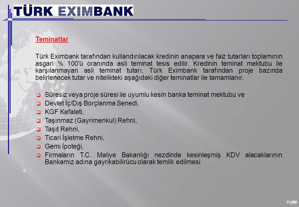 21 21/68 Teminatlar Türk Eximbank tarafından kullandırılacak kredinin anapara ve faiz tutarları toplamının asgari % 100 ü oranında asli teminat tesis edilir.
