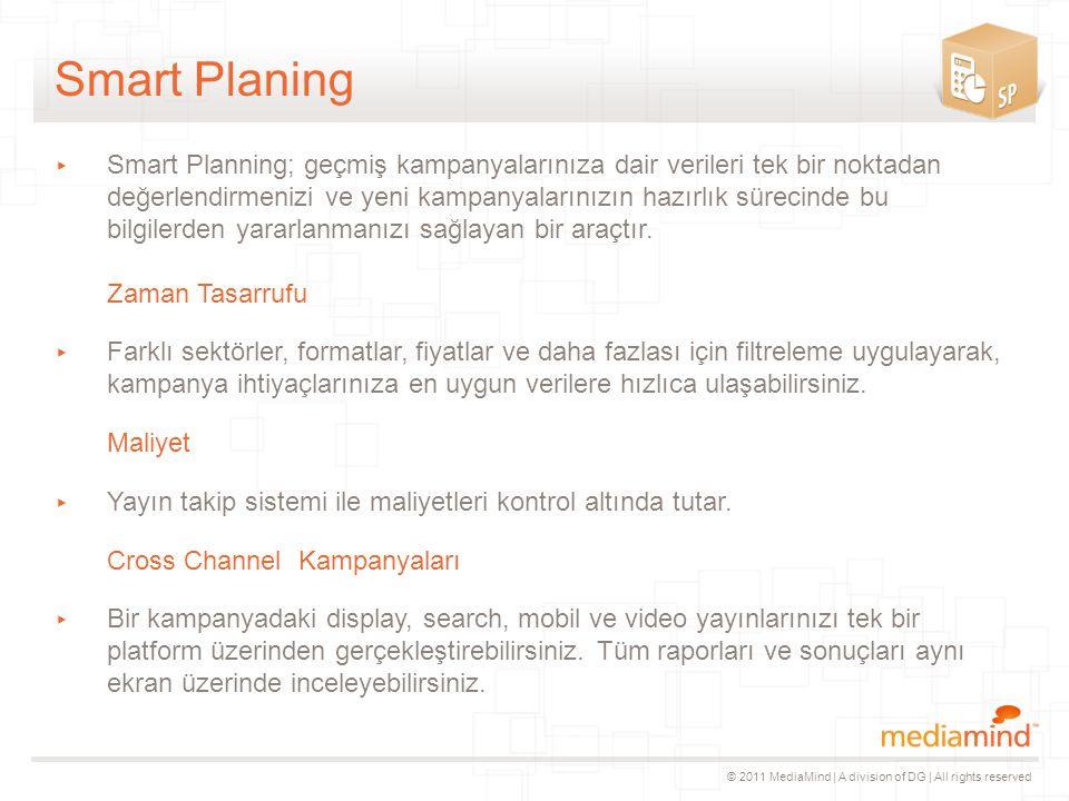 © 2011 MediaMind | A division of DG | All rights reserved Smart Planing ▸ Smart Planning; geçmiş kampanyalarınıza dair verileri tek bir noktadan değerlendirmenizi ve yeni kampanyalarınızın hazırlık sürecinde bu bilgilerden yararlanmanızı sağlayan bir araçtır.