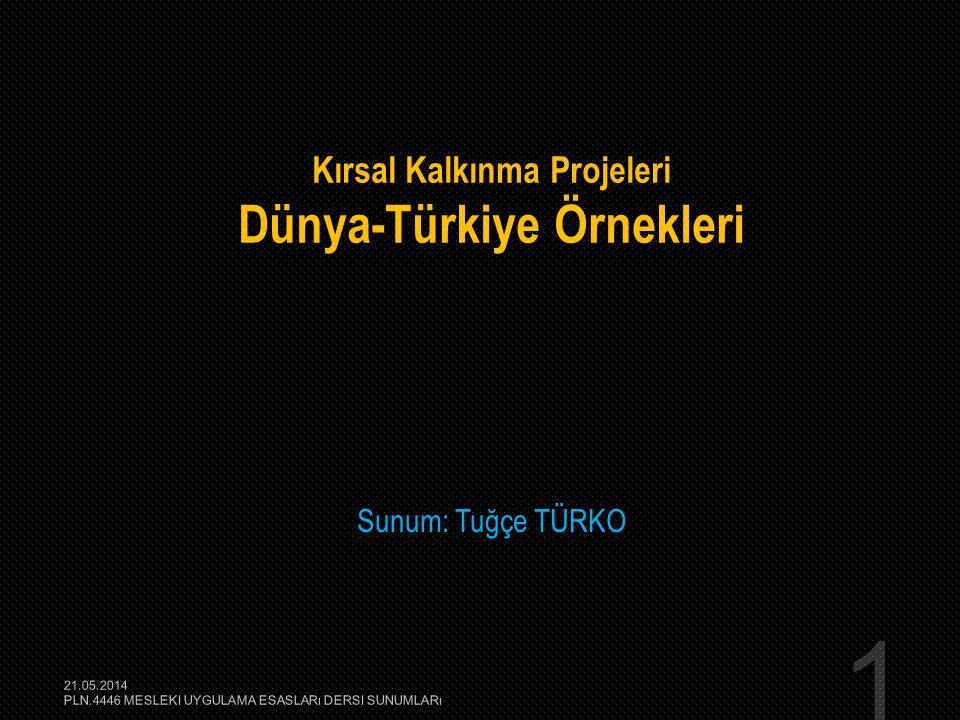 1 Kırsal Kalkınma Projeleri Dünya-Türkiye Örnekleri Sunum: Tuğçe TÜRKO 21.05.2014 PLN.4446 MESLEKI UYGULAMA ESASLARı DERSI SUNUMLARı