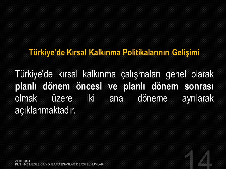14 Türkiye'de Kırsal Kalkınma Politikalarının Gelişimi Türkiye'de kırsal kalkınma çalışmaları genel olarak planlı dönem öncesi ve planlı dönem sonrası