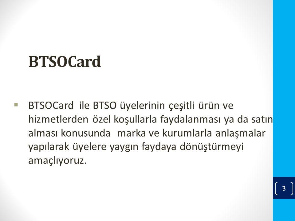BTSOCard  BTSOCard ile BTSO üyelerinin çeşitli ürün ve hizmetlerden özel koşullarla faydalanması ya da satın alması konusunda marka ve kurumlarla anlaşmalar yapılarak üyelere yaygın faydaya dönüştürmeyi amaçlıyoruz.