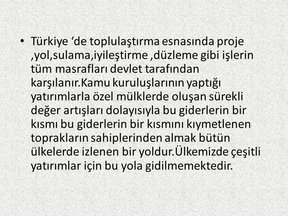 • Türkiye 'de toplulaştırma esnasında proje,yol,sulama,iyileştirme,düzleme gibi işlerin tüm masrafları devlet tarafından karşılanır.Kamu kuruluşlarının yaptığı yatırımlarla özel mülklerde oluşan sürekli değer artışları dolayısıyla bu giderlerin bir kısmı bu giderlerin bir kısmını kıymetlenen toprakların sahiplerinden almak bütün ülkelerde izlenen bir yoldur.Ülkemizde çeşitli yatırımlar için bu yola gidilmemektedir.