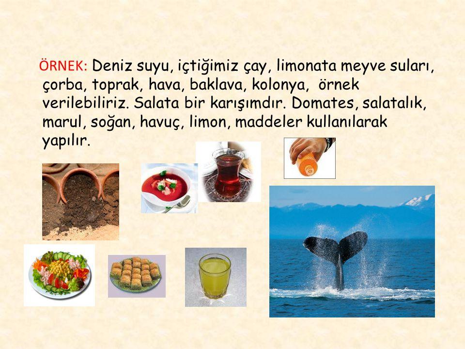 ÖRNEK: Deniz suyu, içtiğimiz çay, limonata meyve suları, çorba, toprak, hava, baklava, kolonya, örnek verilebiliriz. Salata bir karışımdır. Domates, s