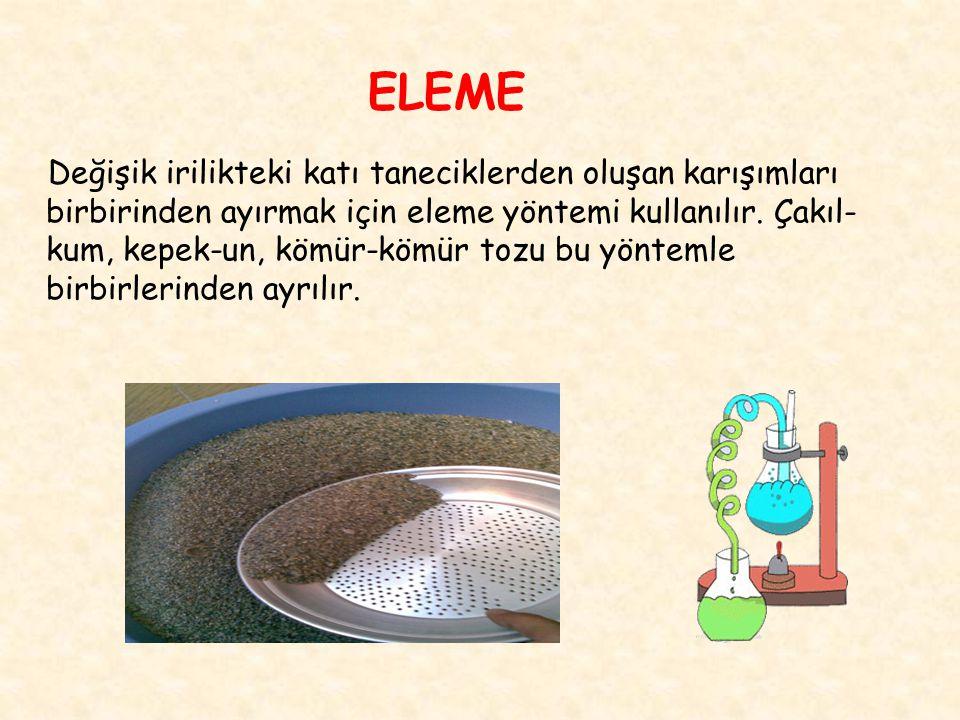 ELEME Değişik irilikteki katı taneciklerden oluşan karışımları birbirinden ayırmak için eleme yöntemi kullanılır. Çakıl- kum, kepek-un, kömür-kömür to