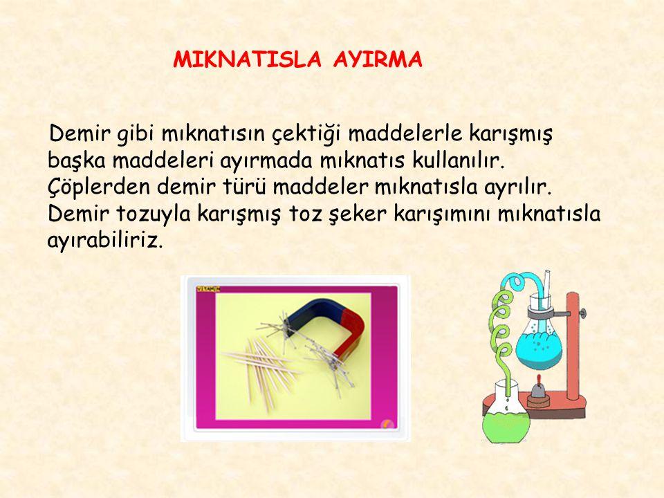 MIKNATISLA AYIRMA Demir gibi mıknatısın çektiği maddelerle karışmış başka maddeleri ayırmada mıknatıs kullanılır. Çöplerden demir türü maddeler mıknat
