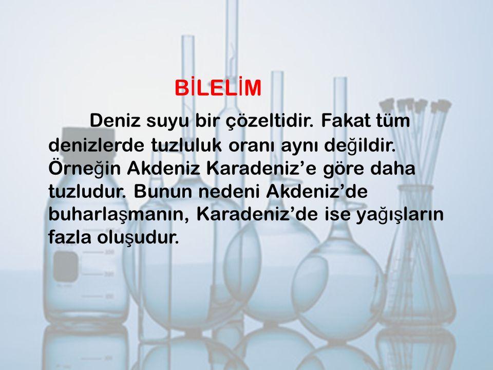 B İ LEL İ M Deniz suyu bir çözeltidir. Fakat tüm denizlerde tuzluluk oranı aynı de ğ ildir. Örne ğ in Akdeniz Karadeniz'e göre daha tuzludur. Bunun ne