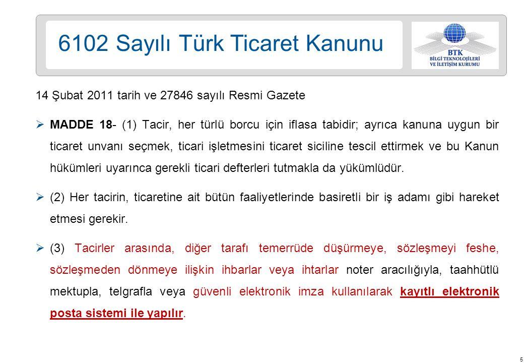 5 6102 Sayılı Türk Ticaret Kanunu 14 Şubat 2011 tarih ve 27846 sayılı Resmi Gazete  MADDE 18- (1) Tacir, her türlü borcu için iflasa tabidir; ayrıca kanuna uygun bir ticaret unvanı seçmek, ticari işletmesini ticaret siciline tescil ettirmek ve bu Kanun hükümleri uyarınca gerekli ticari defterleri tutmakla da yükümlüdür.