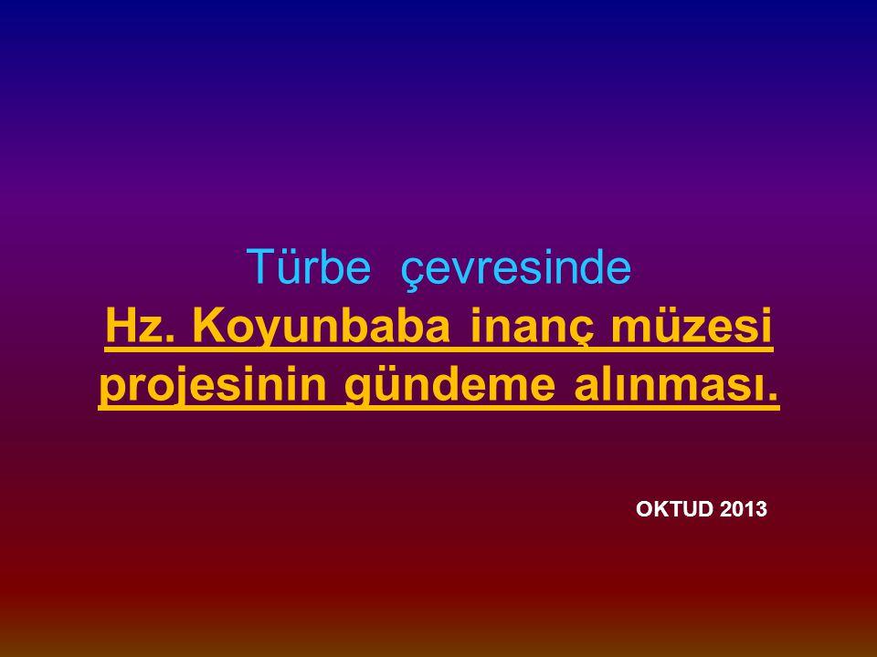 Türbe çevresinde Hz. Koyunbaba inanç müzesi projesinin gündeme alınması. OKTUD 2013