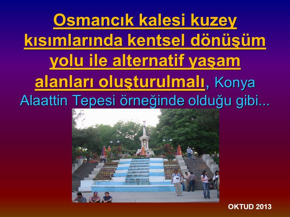 Osmancık kalesi kuzey kısımlarında kentsel dönüşüm yolu ile alternatif yaşam alanları oluşturulmalı, Konya Alaattin Tepesi örneğinde olduğu gibi...