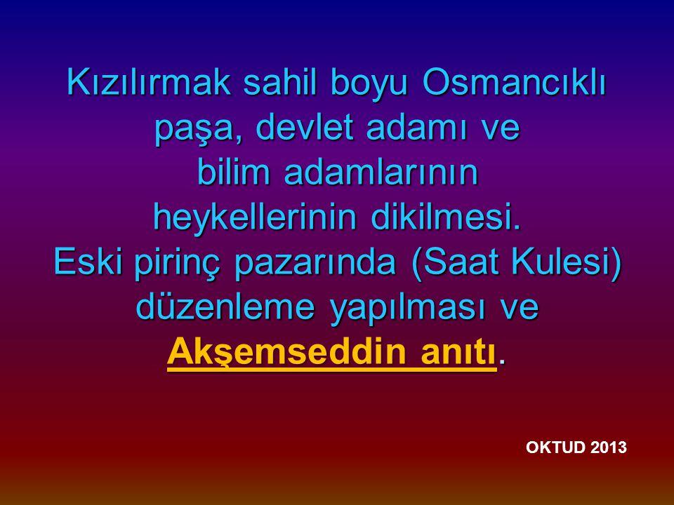 Kızılırmak sahil boyu Osmancıklı paşa, devlet adamı ve bilim adamlarının heykellerinin dikilmesi.