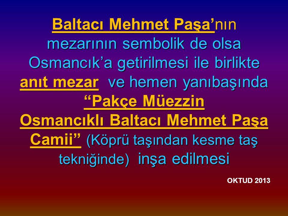 Baltacı Mehmet Paşa'nın mezarının sembolik de olsa Osmancık'a getirilmesi ile birlikte anıt mezar ve hemen yanıbaşında Pakçe Müezzin Osmancıklı Baltacı Mehmet Paşa Camii (Köprü taşından kesme taş tekniğinde) inşa edilmesi Baltacı Mehmet Paşa'nın mezarının sembolik de olsa Osmancık'a getirilmesi ile birlikte anıt mezar ve hemen yanıbaşında Pakçe Müezzin Osmancıklı Baltacı Mehmet Paşa Camii (Köprü taşından kesme taş tekniğinde) inşa edilmesi OKTUD 2013