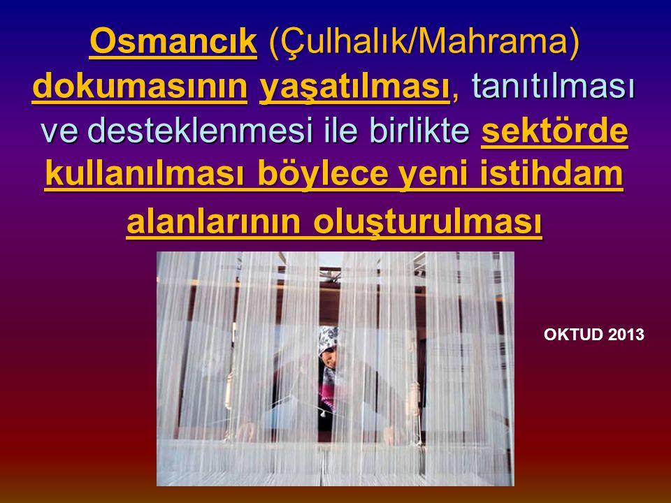 Osmancık (Çulhalık/Mahrama) dokumasının yaşatılması, tanıtılması ve desteklenmesi ile birlikte sektörde kullanılması böylece yeni istihdam alanlarının oluşturulması Osmancık (Çulhalık/Mahrama) dokumasının yaşatılması, tanıtılması ve desteklenmesi ile birlikte sektörde kullanılması böylece yeni istihdam alanlarının oluşturulması OKTUD 2013