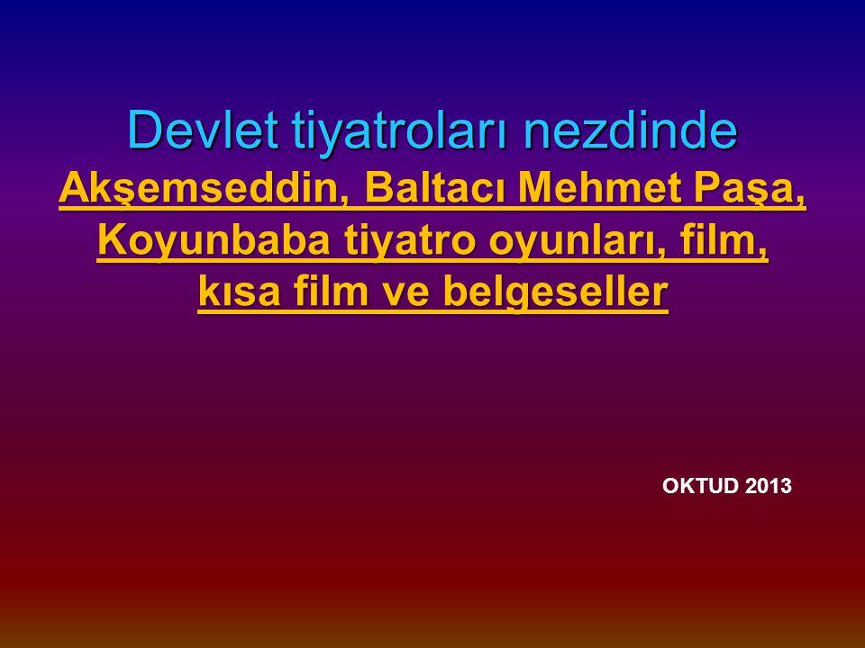 Devlet tiyatroları nezdinde Akşemseddin, Baltacı Mehmet Paşa, Koyunbaba tiyatro oyunları, film, kısa film ve belgeseller Devlet tiyatroları nezdinde Akşemseddin, Baltacı Mehmet Paşa, Koyunbaba tiyatro oyunları, film, kısa film ve belgeseller OKTUD 2013