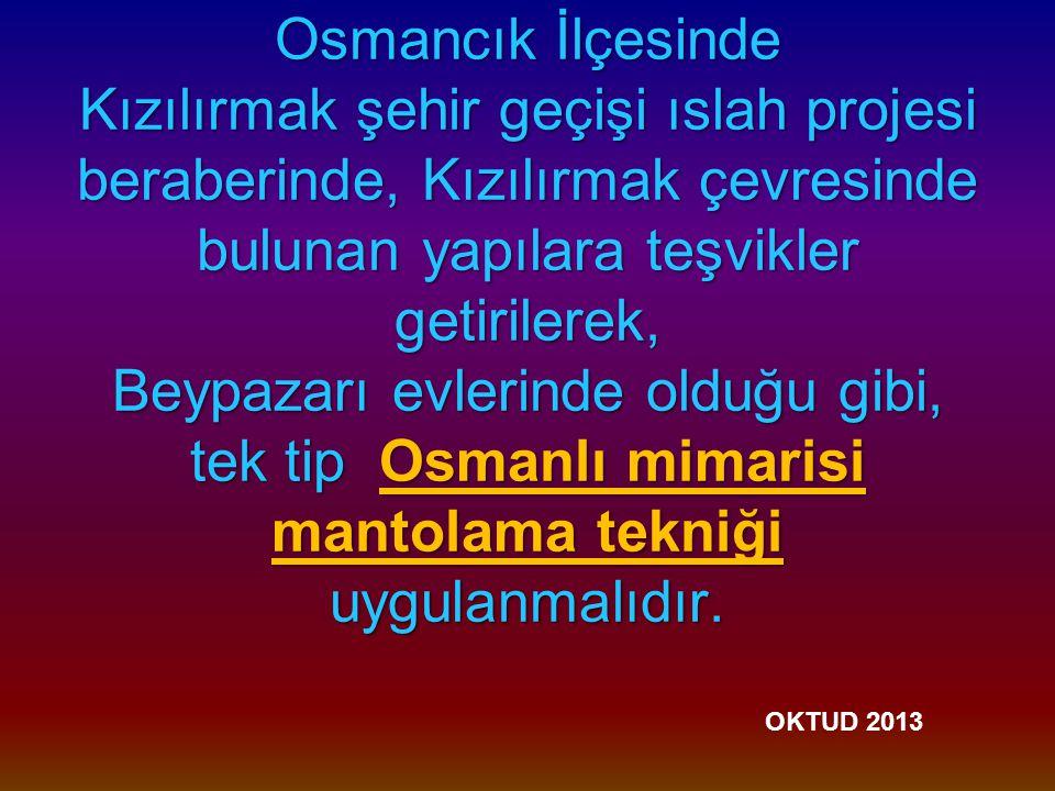 Osmancık İlçesinde Kızılırmak şehir geçişi ıslah projesi beraberinde, Kızılırmak çevresinde bulunan yapılara teşvikler getirilerek, Beypazarı evlerinde olduğu gibi, tek tip Osmanlı mimarisi mantolama tekniği uygulanmalıdır.