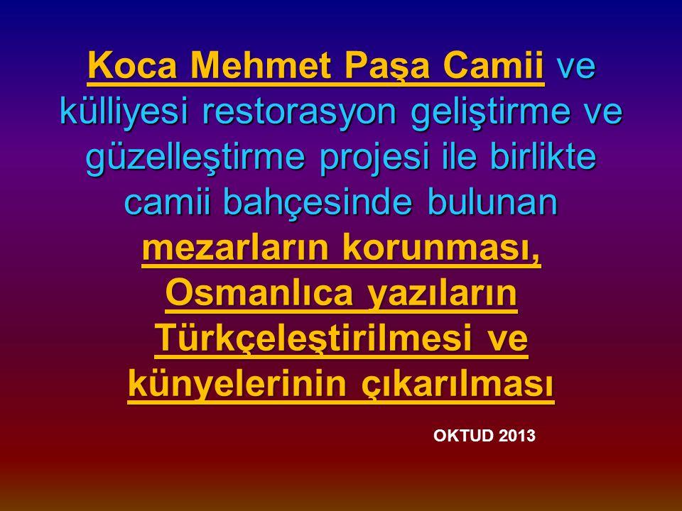 Koca Mehmet Paşa Camii ve külliyesi restorasyon geliştirme ve güzelleştirme projesi ile birlikte camii bahçesinde bulunan mezarların korunması, Osmanlıca yazıların Türkçeleştirilmesi ve künyelerinin çıkarılması Koca Mehmet Paşa Camii ve külliyesi restorasyon geliştirme ve güzelleştirme projesi ile birlikte camii bahçesinde bulunan mezarların korunması, Osmanlıca yazıların Türkçeleştirilmesi ve künyelerinin çıkarılması OKTUD 2013
