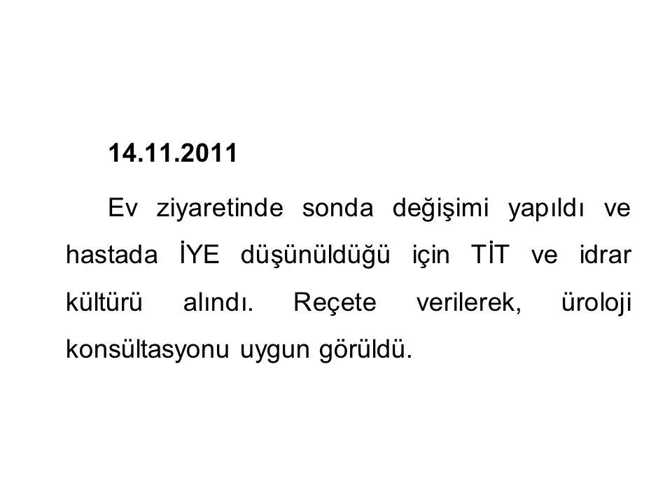 14.11.2011 Ev ziyaretinde sonda değişimi yapıldı ve hastada İYE düşünüldüğü için TİT ve idrar kültürü alındı.
