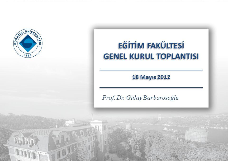 Prof. Dr. Gülay Barbarosoğlu EĞİTİM FAKÜLTESİ GENEL KURUL TOPLANTISI 18 Mayıs 2012