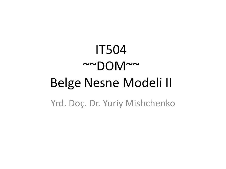 IT504 ~~DOM~~ Belge Nesne Modeli II Yrd. Doç. Dr. Yuriy Mishchenko