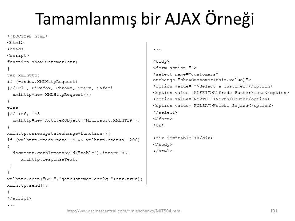 Tamamlanmış bir AJAX Örneği function showCustomer(str) { var xmlhttp; if (window.XMLHttpRequest) {//IE7+, Firefox, Chrome, Opera, Safari xmlhttp=new XMLHttpRequest(); } else {// IE6, IE5 xmlhttp=new ActiveXObject( Microsoft.XMLHTTP ); } xmlhttp.onreadystatechange=function(){ if (xmlhttp.readyState==4 && xmlhttp.status==200) { document.getElementById( tablo ).innerHTML= xmlhttp.responseText; } xmlhttp.open( GET , getcustomer.asp?q= +str,true); xmlhttp.send(); }...