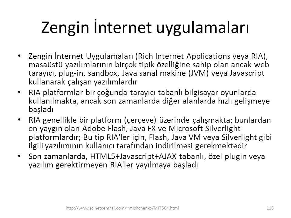 Zengin İnternet uygulamaları • Zengin İnternet Uygulamaları (Rich Internet Applications veya RIA), masaüstü yazılımlarının birçok tipik özelliğine sahip olan ancak web tarayıcı, plug-in, sandbox, Java sanal makine (JVM) veya Javascript kullanarak çalışan yazılımlardır • RIA platformlar bir çoğunda tarayıcı tabanlı bilgisayar oyunlarda kullanılmakta, ancak son zamanlarda diğer alanlarda hızlı gelişmeye başladı • RIA genellikle bir platform (çerçeve) üzerinde çalışmakta; bunlardan en yaygın olan Adobe Flash, Java FX ve Microsoft Silverlight platformlardır; Bu tip RIA ler için, Flash, Java VM veya Silverlight gibi ilgili yazılımının kullanıcı tarafından indirilmesi gerekmektedir • Son zamanlarda, HTML5+Javascript+AJAX tabanlı, özel plugin veya yazılım gerektirmeyen RIA ler yayılmaya başladı http://www.scinetcentral.com/~mishchenko/MIT504.html116