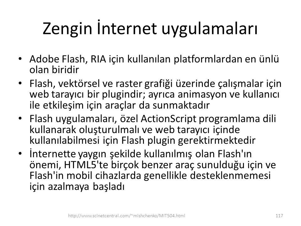 Zengin İnternet uygulamaları • Adobe Flash, RIA için kullanılan platformlardan en ünlü olan biridir • Flash, vektörsel ve raster grafiği üzerinde çalışmalar için web tarayıcı bir plugindir; ayrıca animasyon ve kullanıcı ile etkileşim için araçlar da sunmaktadır • Flash uygulamaları, özel ActionScript programlama dili kullanarak oluşturulmalı ve web tarayıcı içinde kullanılabilmesi için Flash plugin gerektirmektedir • İnternette yaygın şekilde kullanılmış olan Flash ın önemi, HTML5 te birçok benzer araç sunulduğu için ve Flash in mobil cihazlarda genellikle desteklenmemesi için azalmaya başladı http://www.scinetcentral.com/~mishchenko/MIT504.html117