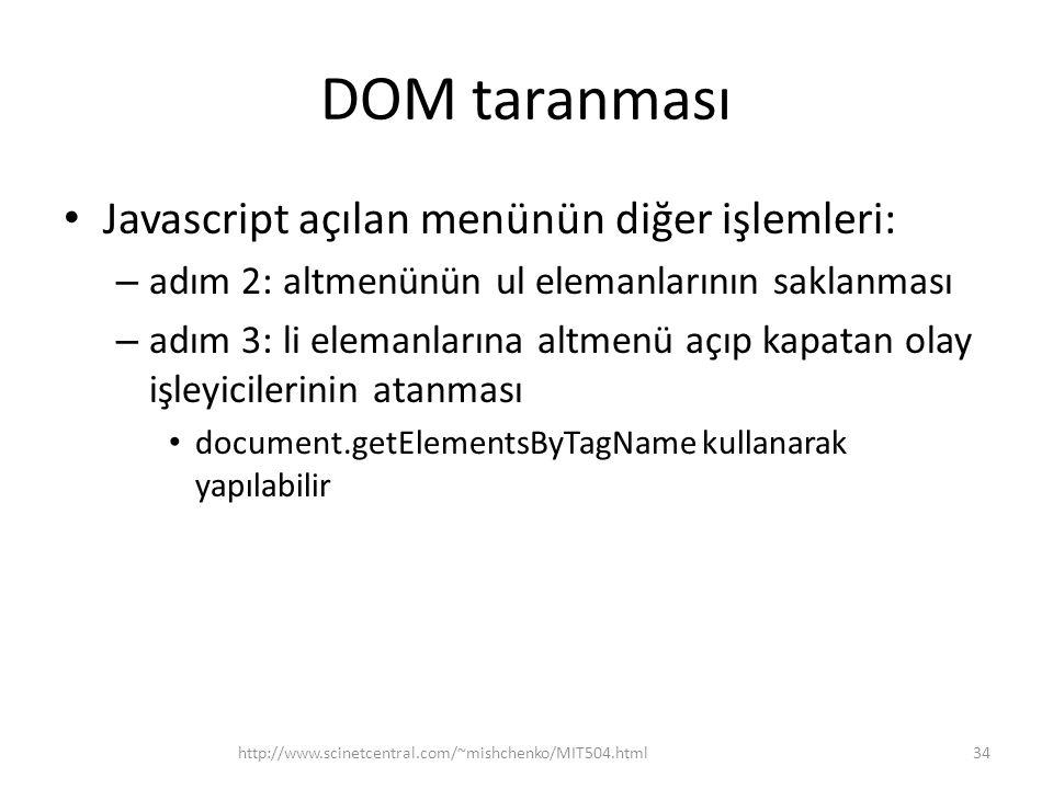 DOM taranması • Javascript açılan menünün diğer işlemleri: – adım 2: altmenünün ul elemanlarının saklanması – adım 3: li elemanlarına altmenü açıp kapatan olay işleyicilerinin atanması • document.getElementsByTagName kullanarak yapılabilir 34http://www.scinetcentral.com/~mishchenko/MIT504.html