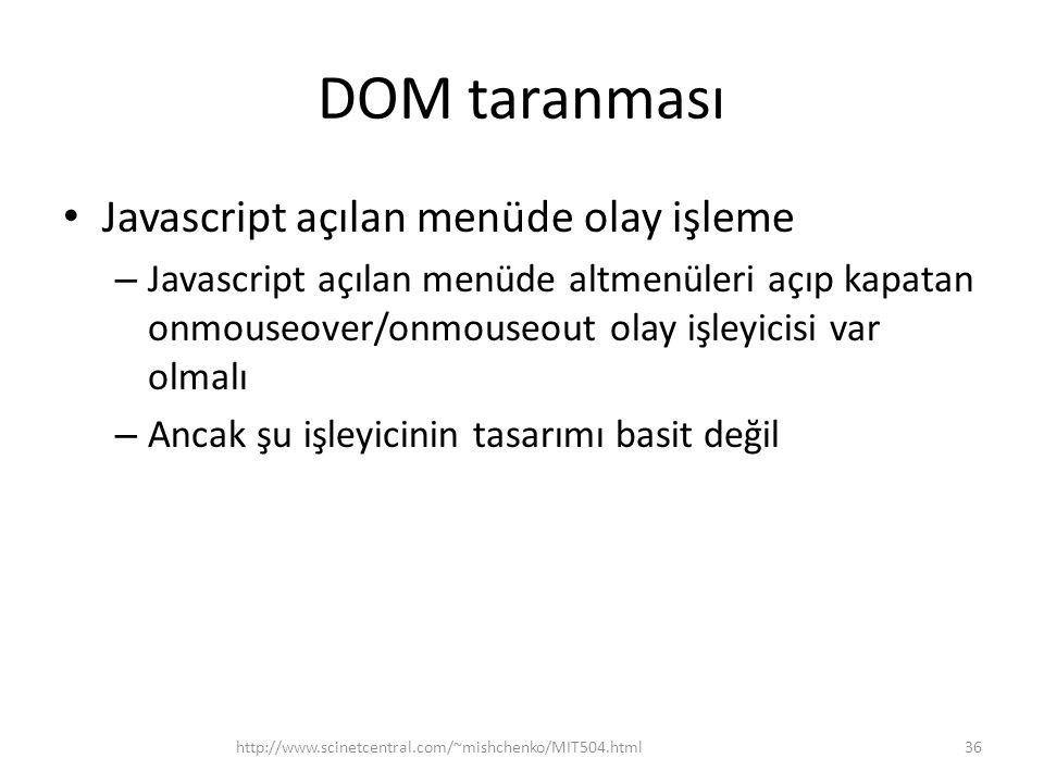 DOM taranması • Javascript açılan menüde olay işleme – Javascript açılan menüde altmenüleri açıp kapatan onmouseover/onmouseout olay işleyicisi var olmalı – Ancak şu işleyicinin tasarımı basit değil 36http://www.scinetcentral.com/~mishchenko/MIT504.html