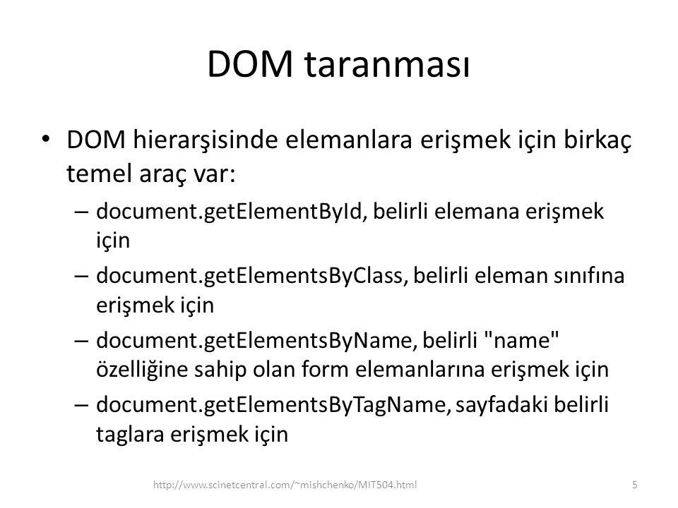 DOM taranması • DOM hierarşisinde elemanlara erişmek için birkaç temel araç var: – document.getElementById, belirli elemana erişmek için – document.getElementsByClass, belirli eleman sınıfına erişmek için – document.getElementsByName, belirli name özelliğine sahip olan form elemanlarına erişmek için – document.getElementsByTagName, sayfadaki belirli taglara erişmek için 5http://www.scinetcentral.com/~mishchenko/MIT504.html