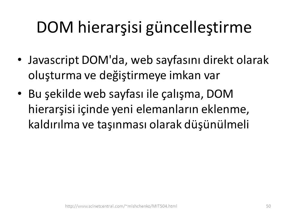 DOM hierarşisi güncelleştirme • Javascript DOM da, web sayfasını direkt olarak oluşturma ve değiştirmeye imkan var • Bu şekilde web sayfası ile çalışma, DOM hierarşisi içinde yeni elemanların eklenme, kaldırılma ve taşınması olarak düşünülmeli 50http://www.scinetcentral.com/~mishchenko/MIT504.html