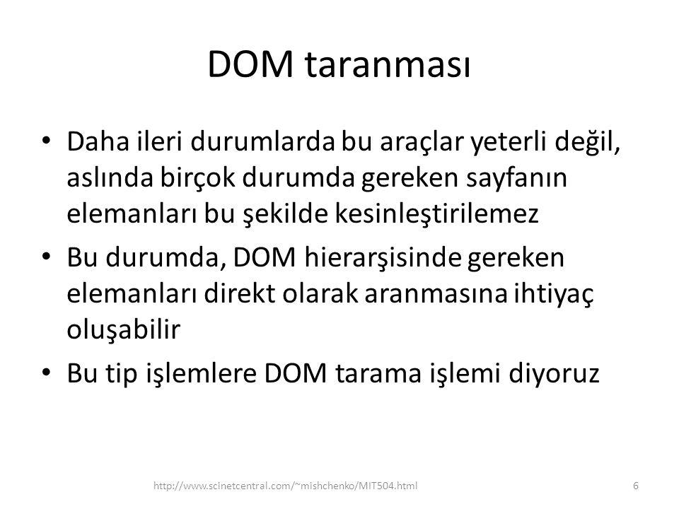 DOM taranması • Daha ileri durumlarda bu araçlar yeterli değil, aslında birçok durumda gereken sayfanın elemanları bu şekilde kesinleştirilemez • Bu durumda, DOM hierarşisinde gereken elemanları direkt olarak aranmasına ihtiyaç oluşabilir • Bu tip işlemlere DOM tarama işlemi diyoruz 6http://www.scinetcentral.com/~mishchenko/MIT504.html
