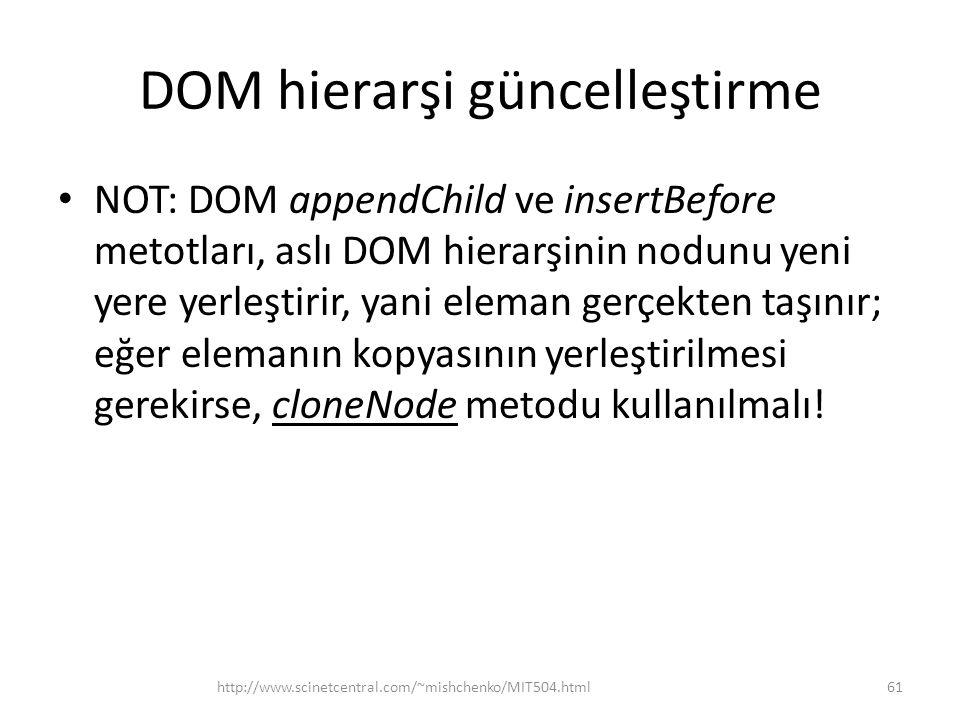 DOM hierarşi güncelleştirme • NOT: DOM appendChild ve insertBefore metotları, aslı DOM hierarşinin nodunu yeni yere yerleştirir, yani eleman gerçekten taşınır; eğer elemanın kopyasının yerleştirilmesi gerekirse, cloneNode metodu kullanılmalı.