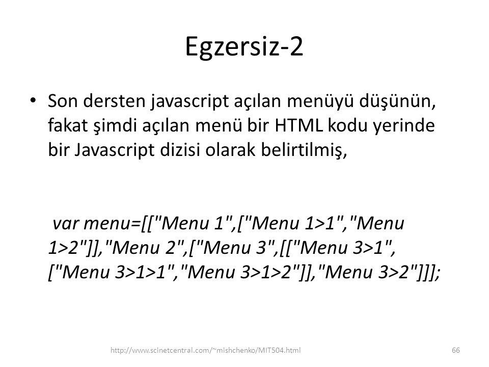 Egzersiz-2 • Son dersten javascript açılan menüyü düşünün, fakat şimdi açılan menü bir HTML kodu yerinde bir Javascript dizisi olarak belirtilmiş, var menu=[[ Menu 1 ,[ Menu 1>1 , Menu 1>2 ]], Menu 2 ,[ Menu 3 ,[[ Menu 3>1 , [ Menu 3>1>1 , Menu 3>1>2 ]], Menu 3>2 ]]]; 66http://www.scinetcentral.com/~mishchenko/MIT504.html
