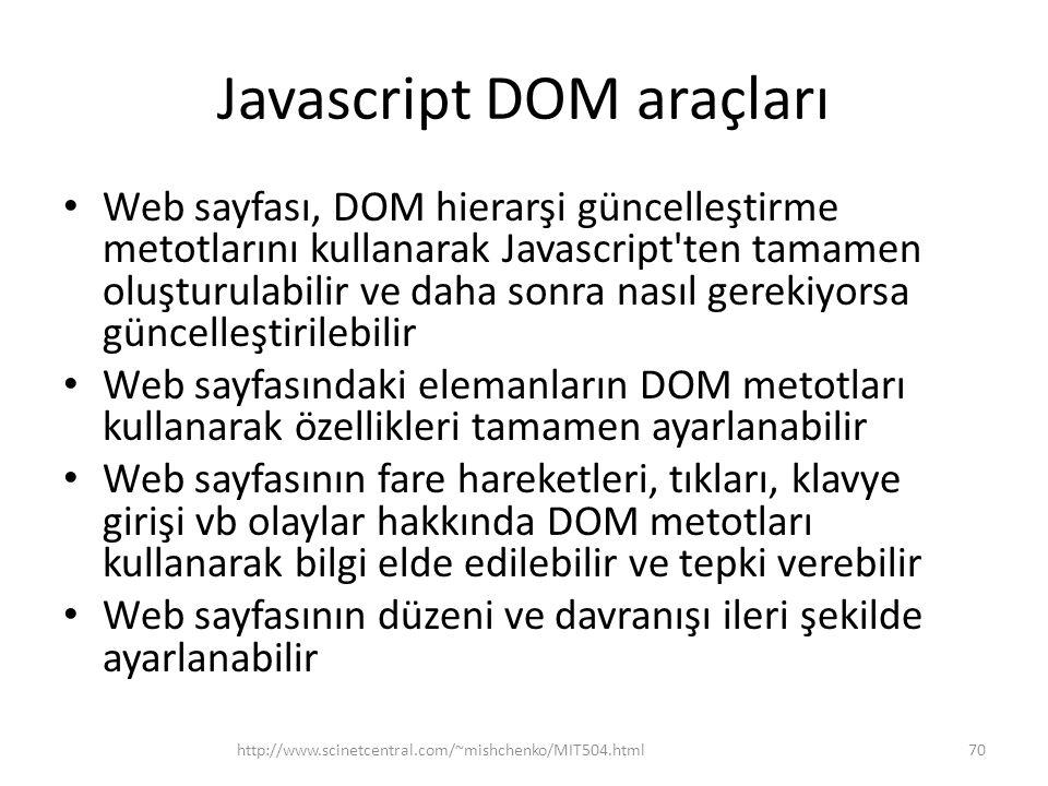 Javascript DOM araçları • Web sayfası, DOM hierarşi güncelleştirme metotlarını kullanarak Javascript ten tamamen oluşturulabilir ve daha sonra nasıl gerekiyorsa güncelleştirilebilir • Web sayfasındaki elemanların DOM metotları kullanarak özellikleri tamamen ayarlanabilir • Web sayfasının fare hareketleri, tıkları, klavye girişi vb olaylar hakkında DOM metotları kullanarak bilgi elde edilebilir ve tepki verebilir • Web sayfasının düzeni ve davranışı ileri şekilde ayarlanabilir http://www.scinetcentral.com/~mishchenko/MIT504.html70