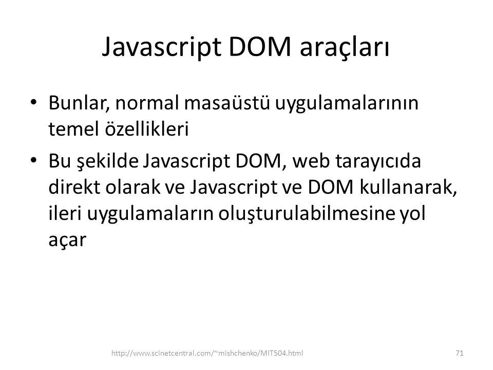 Javascript DOM araçları • Bunlar, normal masaüstü uygulamalarının temel özellikleri • Bu şekilde Javascript DOM, web tarayıcıda direkt olarak ve Javascript ve DOM kullanarak, ileri uygulamaların oluşturulabilmesine yol açar http://www.scinetcentral.com/~mishchenko/MIT504.html71