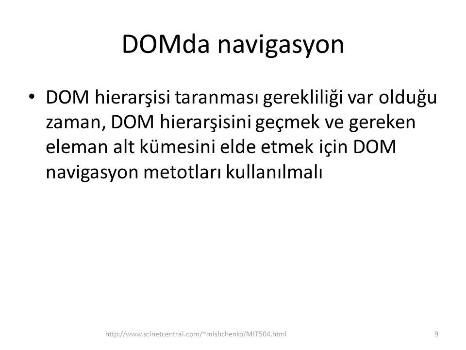 DOMda navigasyon • DOM hierarşisi taranması gerekliliği var olduğu zaman, DOM hierarşisini geçmek ve gereken eleman alt kümesini elde etmek için DOM navigasyon metotları kullanılmalı 9http://www.scinetcentral.com/~mishchenko/MIT504.html
