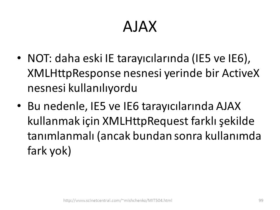 AJAX • NOT: daha eski IE tarayıcılarında (IE5 ve IE6), XMLHttpResponse nesnesi yerinde bir ActiveX nesnesi kullanılıyordu • Bu nedenle, IE5 ve IE6 tarayıcılarında AJAX kullanmak için XMLHttpRequest farklı şekilde tanımlanmalı (ancak bundan sonra kullanımda fark yok) http://www.scinetcentral.com/~mishchenko/MIT504.html99