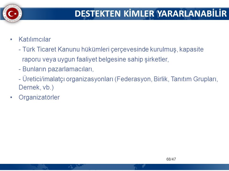 68/47 DESTEKTEN KİMLER YARARLANABİLİR •Katılımcılar - Türk Ticaret Kanunu hükümleri çerçevesinde kurulmuş, kapasite raporu veya uygun faaliyet belgesi