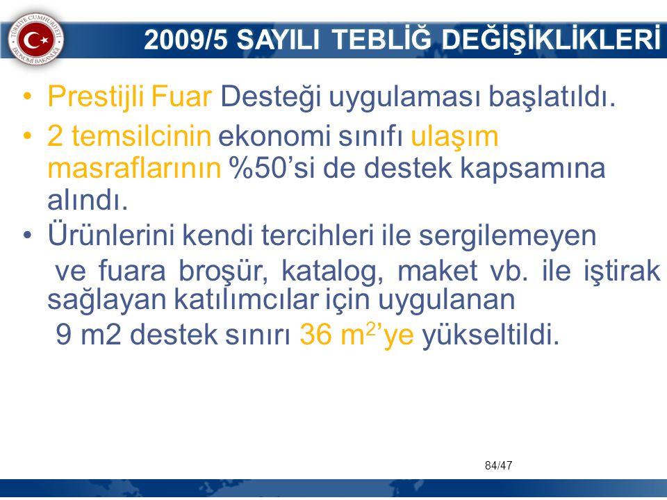 84/47 2009/5 SAYILI TEBLİĞ DEĞİŞİKLİKLERİ •Prestijli Fuar Desteği uygulaması başlatıldı. •2 temsilcinin ekonomi sınıfı ulaşım masraflarının %50'si de