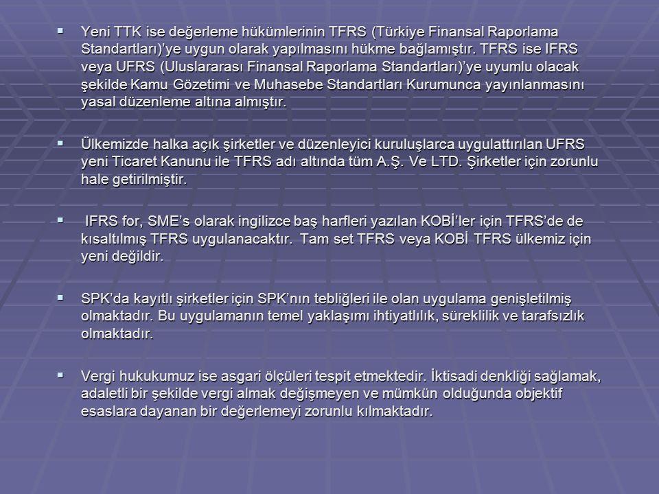  Yeni TTK ise değerleme hükümlerinin TFRS (Türkiye Finansal Raporlama Standartları)'ye uygun olarak yapılmasını hükme bağlamıştır.