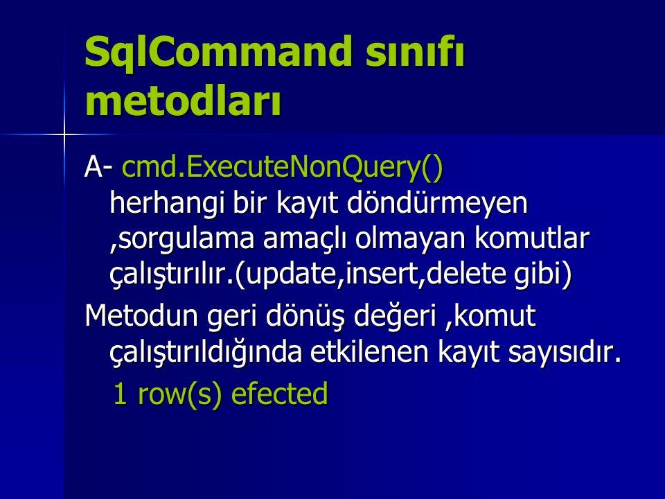 SqlCommand sınıfı metodları A- cmd.ExecuteNonQuery() herhangi bir kayıt döndürmeyen,sorgulama amaçlı olmayan komutlar çalıştırılır.(update,insert,dele