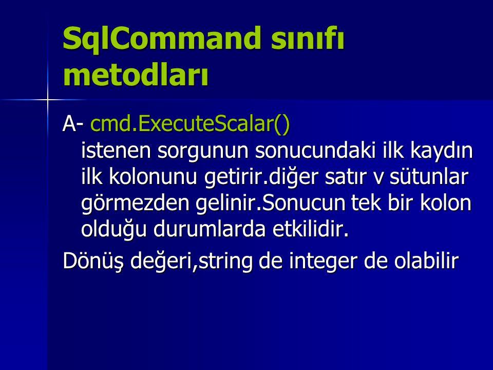 SqlCommand sınıfı metodları A- cmd.ExecuteScalar() istenen sorgunun sonucundaki ilk kaydın ilk kolonunu getirir.diğer satır v sütunlar görmezden gelin