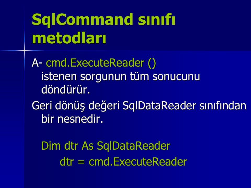 SqlCommand sınıfı metodları A- cmd.ExecuteReader () istenen sorgunun tüm sonucunu döndürür. Geri dönüş değeri SqlDataReader sınıfından bir nesnedir. D