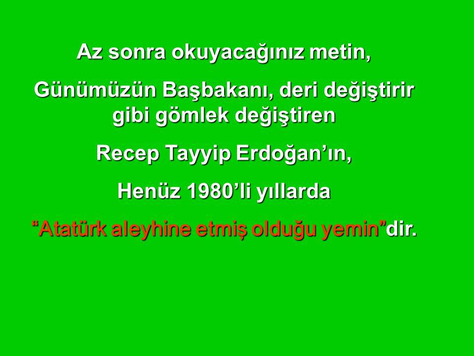 Az sonra okuyacağınız metin, Günümüzün Başbakanı, deri değiştirir gibi gömlek değiştiren Recep Tayyip Erdoğan'ın, Henüz 1980'li yıllarda Atatürk aleyhine etmiş olduğu yemin dir.