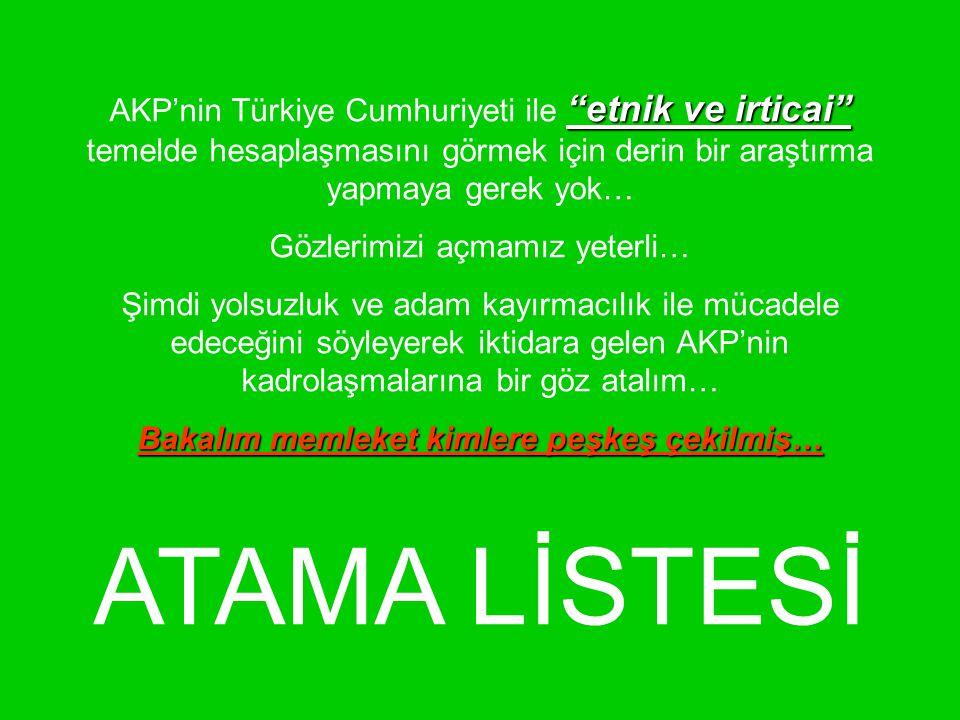 etnik ve irticai AKP'nin Türkiye Cumhuriyeti ile etnik ve irticai temelde hesaplaşmasını görmek için derin bir araştırma yapmaya gerek yok… Gözlerimizi açmamız yeterli… Şimdi yolsuzluk ve adam kayırmacılık ile mücadele edeceğini söyleyerek iktidara gelen AKP'nin kadrolaşmalarına bir göz atalım… Bakalım memleket kimlere peşkeş çekilmiş… ATAMA LİSTESİ