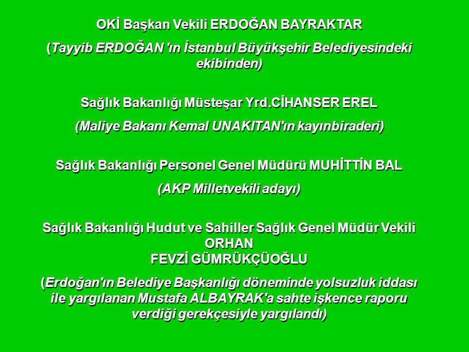 OKİ Başkan Vekili ERDOĞAN BAYRAKTAR (Tayyib ERDOĞAN ın İstanbul Büyükşehir Belediyesindeki ekibinden) Sağlık Bakanlığı Müsteşar Yrd.CİHANSER EREL (Maliye Bakanı Kemal UNAKITAN ın kayınbiraderi) Sağlık Bakanlığı Personel Genel Müdürü MUHİTTİN BAL (AKP Milletvekili adayı) Sağlık Bakanlığı Hudut ve Sahiller Sağlık Genel Müdür Vekili ORHAN FEVZİ GÜMRÜKÇÜOĞLU (Erdoğan ın Belediye Başkanlığı döneminde yolsuzluk iddası ile yargılanan Mustafa ALBAYRAK a sahte işkence raporu verdiği gerekçesiyle yargılandı)