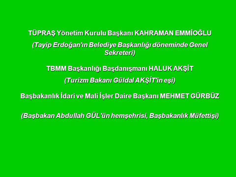 TÜPRAŞ Yönetim Kurulu Başkanı KAHRAMAN EMMİOĞLU (Tayip Erdoğan'ın Belediye Başkanlığı döneminde Genel Sekreteri) TBMM Başkanlığı Başdanışmanı HALUK AK